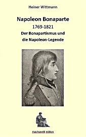Heiner Wittmann, Napoleon Bonaparte 1869-1821. Der Bonapartismus und die Napoleon-Legende